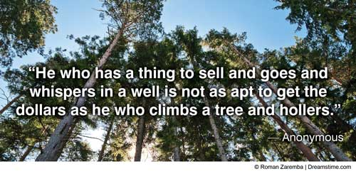 """He who has a thing to sell and goes and whispers in a well is not as apt to get the dollars as he who climbs a tree and hollers."" -- Anonymous"
